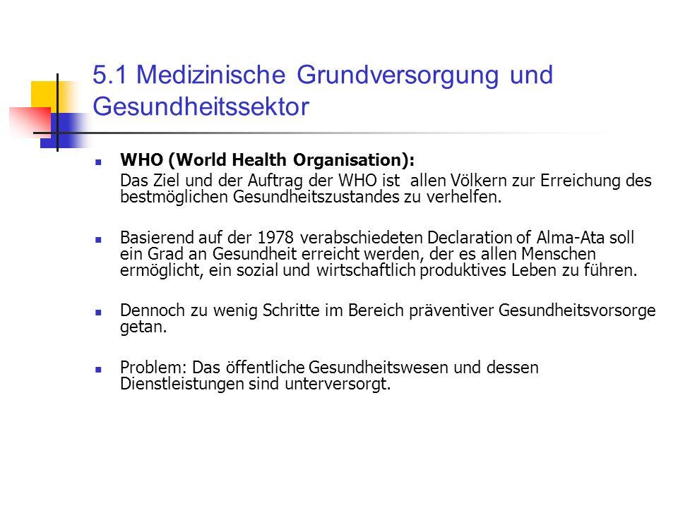 5.1 Medizinische Grundversorgung und Gesundheitssektor WHO (World Health Organisation): Das Ziel und der Auftrag der WHO ist allen Völkern zur Erreich