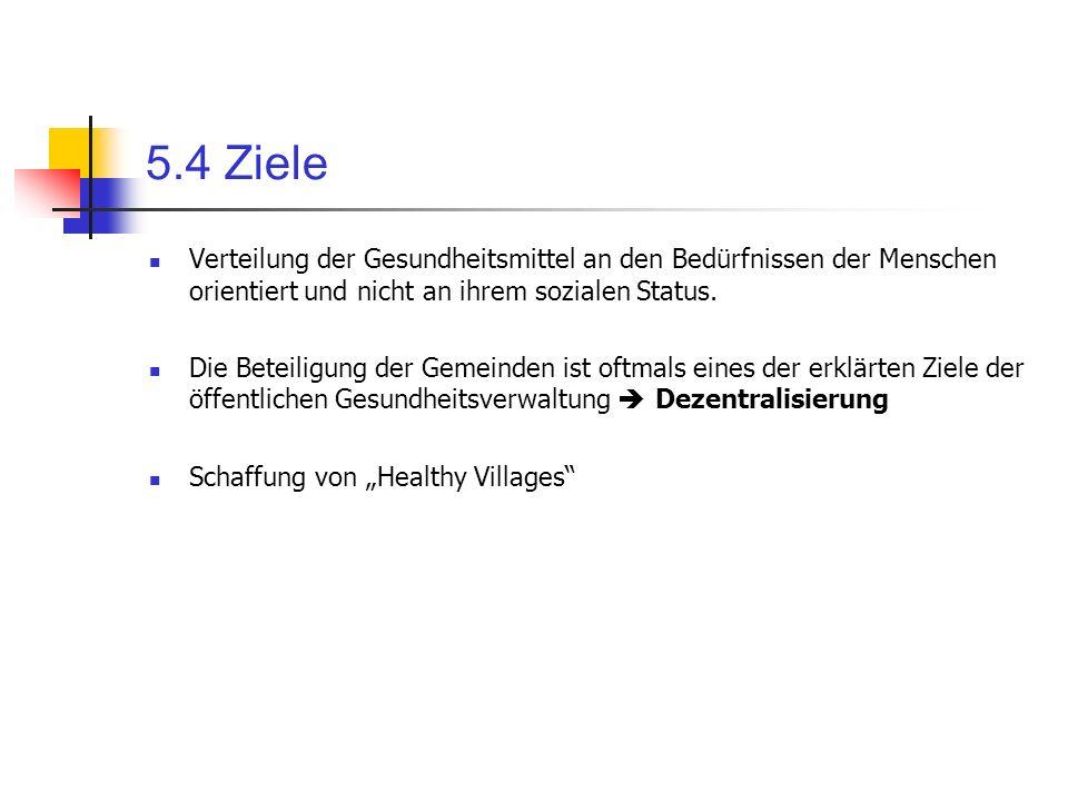 5.4 Ziele Verteilung der Gesundheitsmittel an den Bedürfnissen der Menschen orientiert und nicht an ihrem sozialen Status. Die Beteiligung der Gemeind
