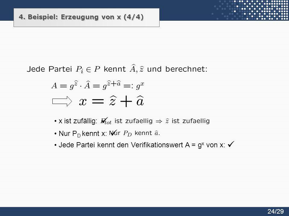 x ist zufällig: Nur P D kennt x: Jede Partei kennt den Verifikationswert A = g x von x: 24/29 4. Beispiel: Erzeugung von x (4/4)