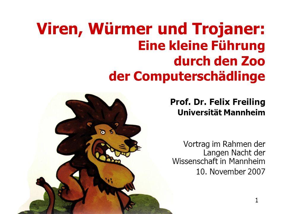 1 Viren, Würmer und Trojaner: Eine kleine Führung durch den Zoo der Computerschädlinge Prof. Dr. Felix Freiling Universität Mannheim Vortrag im Rahmen