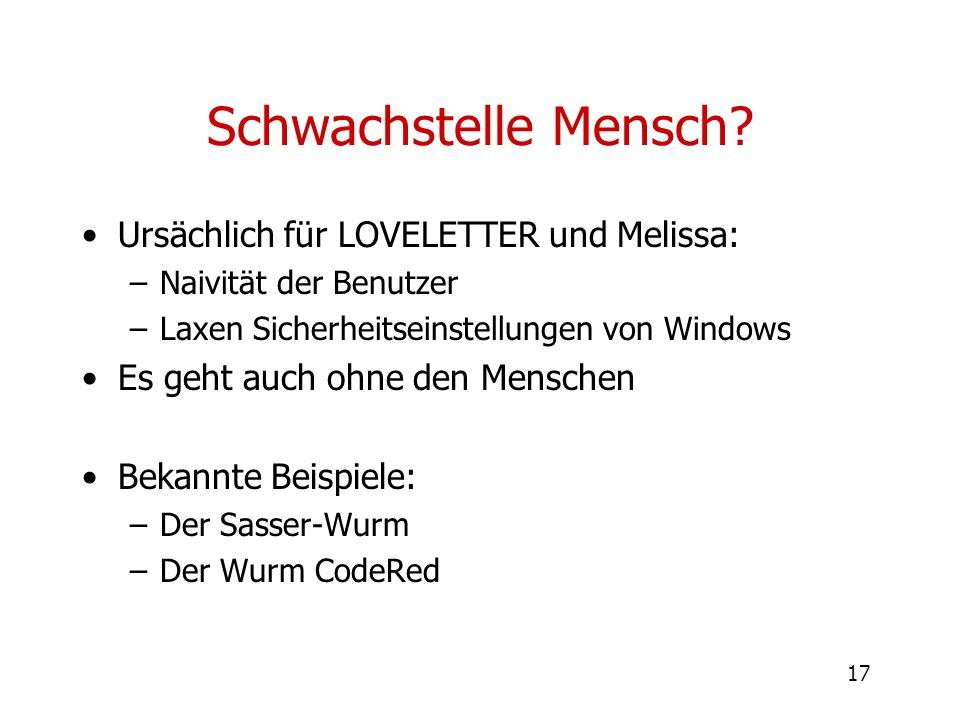 17 Schwachstelle Mensch? Ursächlich für LOVELETTER und Melissa: –Naivität der Benutzer –Laxen Sicherheitseinstellungen von Windows Es geht auch ohne d
