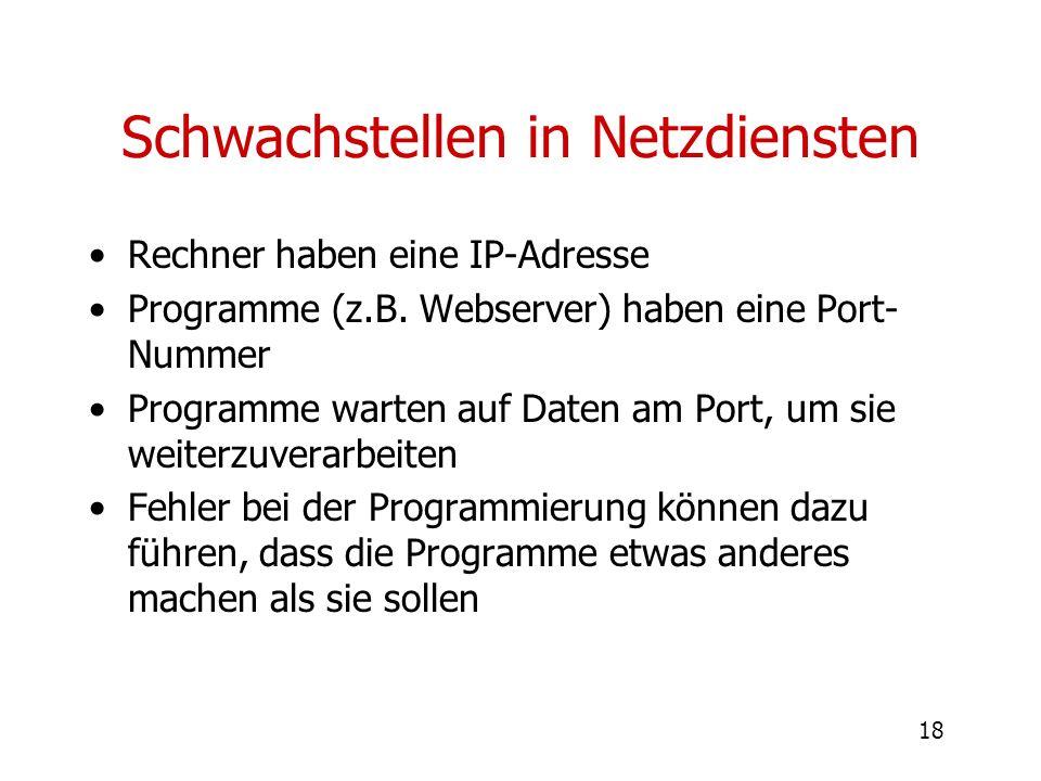 18 Schwachstellen in Netzdiensten Rechner haben eine IP-Adresse Programme (z.B. Webserver) haben eine Port- Nummer Programme warten auf Daten am Port,