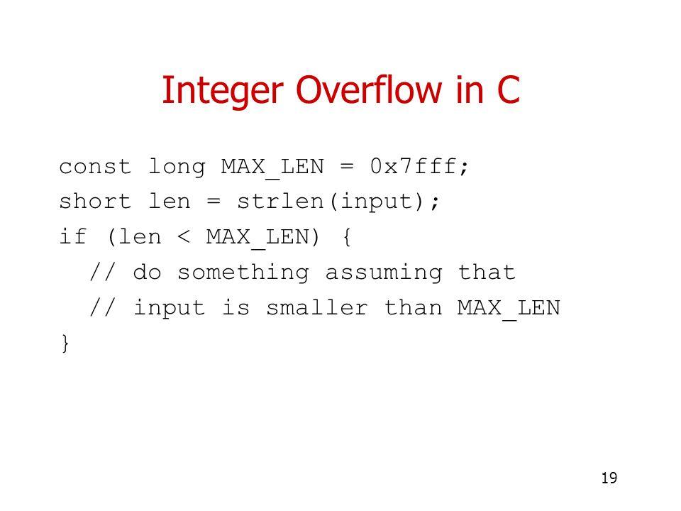 19 Integer Overflow in C const long MAX_LEN = 0x7fff; short len = strlen(input); if (len < MAX_LEN) { // do something assuming that // input is smalle