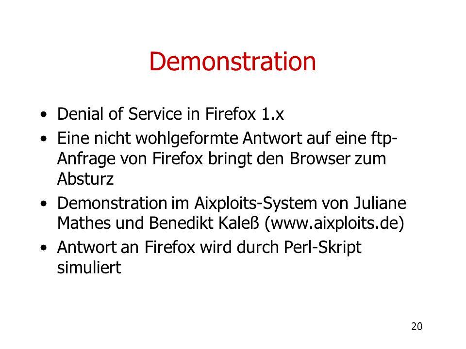 20 Demonstration Denial of Service in Firefox 1.x Eine nicht wohlgeformte Antwort auf eine ftp- Anfrage von Firefox bringt den Browser zum Absturz Dem