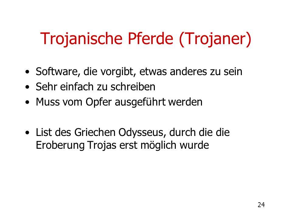 24 Trojanische Pferde (Trojaner) Software, die vorgibt, etwas anderes zu sein Sehr einfach zu schreiben Muss vom Opfer ausgeführt werden List des Grie