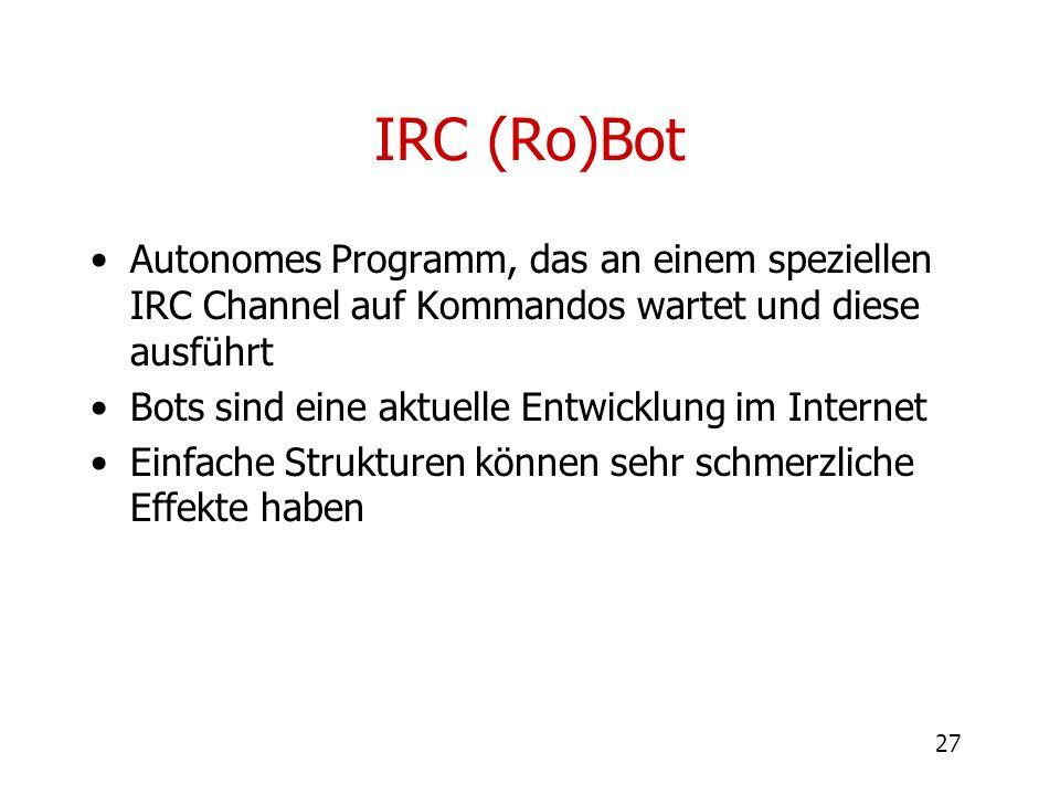 27 IRC (Ro)Bot Autonomes Programm, das an einem speziellen IRC Channel auf Kommandos wartet und diese ausführt Bots sind eine aktuelle Entwicklung im