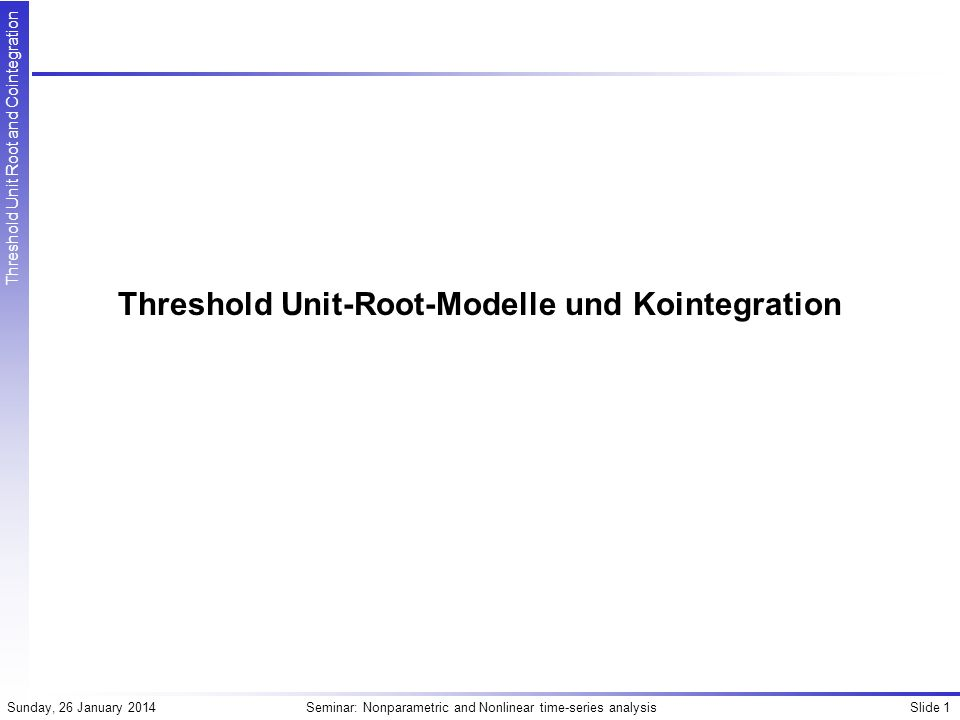 Slide 32Seminar: Nonparametric and Nonlinear time-series analysisSunday, 26 January 2014 Threshold Unit Root and Cointegration Unit-Root Tests Kapetanios Gemeinsame H0: Lineare Unit-Root vs.