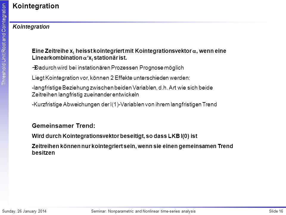 Slide 16Seminar: Nonparametric and Nonlinear time-series analysisSunday, 26 January 2014 Threshold Unit Root and Cointegration Kointegration Eine Zeit