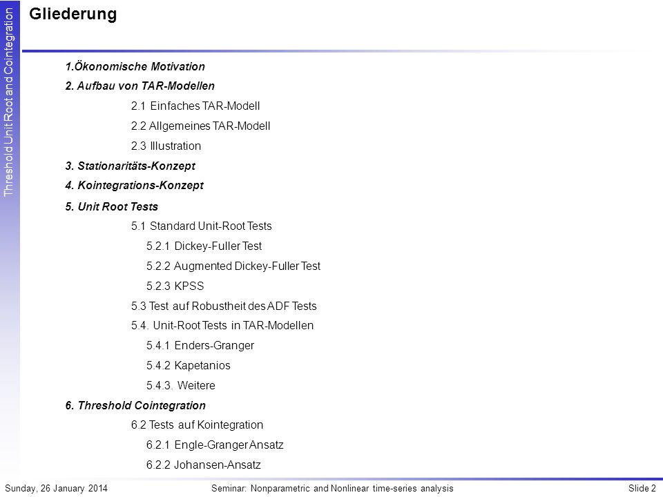 Slide 43Seminar: Nonparametric and Nonlinear time-series analysisSunday, 26 January 2014 Threshold Unit Root and Cointegration Kointegrationstests Johansen-Verfahren Ausgangspunkt ist VAR-Modell für M I(1) Level-Variablen: Mx1 MxM LHS ist I(0), RHS: Vektor mit Konstanten, I(0), daher muss ( -I) I(0) sein Sind Variablen nicht kointegriert, so muss =I gelten Existieren r kointegrierende Beziehungen (Z ist rx1 Vektor), so kann dieser Term als I(0) Variable geschrieben werden: Mit (rxM)-Matrix der Kointegrationskoeffizienten und (Mxr)-Matrix, Produkt ergibt (MxM)-Matrix -I und ist I(0) Als Matrix der Fehlerkorrekturkoeffizienten interpretierbar: