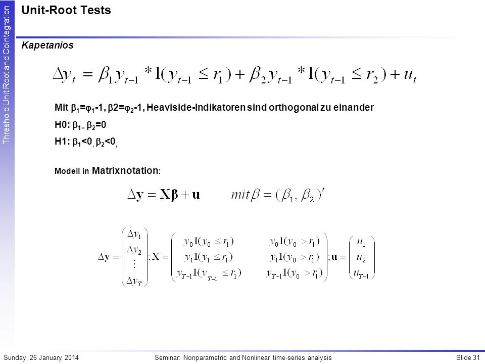Slide 31Seminar: Nonparametric and Nonlinear time-series analysisSunday, 26 January 2014 Threshold Unit Root and Cointegration Unit-Root Tests Kapetanios Mit 1 = 1 -1, 2= 2 -1, Heaviside-Indikatoren sind orthogonal zu einander H0: 1= 2 =0 H1: 1 <0, 2 <0, Modell in Matrixnotation :