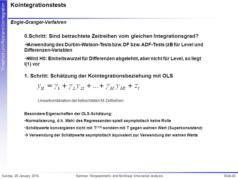 Slide 40Seminar: Nonparametric and Nonlinear time-series analysisSunday, 26 January 2014 Threshold Unit Root and Cointegration Kointegrationstests Engle-Granger-Verfahren 1.
