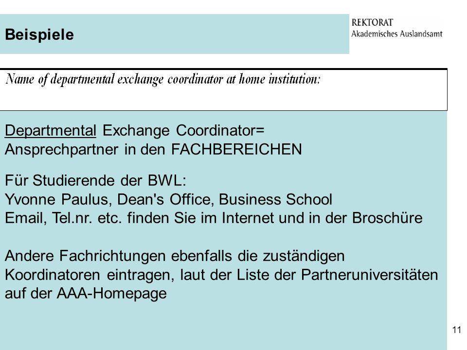 11 Beispiele Departmental Exchange Coordinator= Ansprechpartner in den FACHBEREICHEN Für Studierende der BWL: Yvonne Paulus, Dean's Office, Business S
