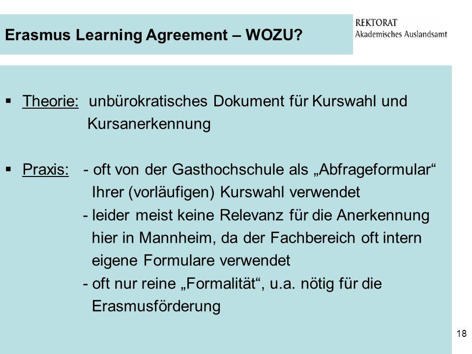 18 Erasmus Learning Agreement – WOZU? Theorie: unbürokratisches Dokument für Kurswahl und Kursanerkennung Praxis: - oft von der Gasthochschule als Abf