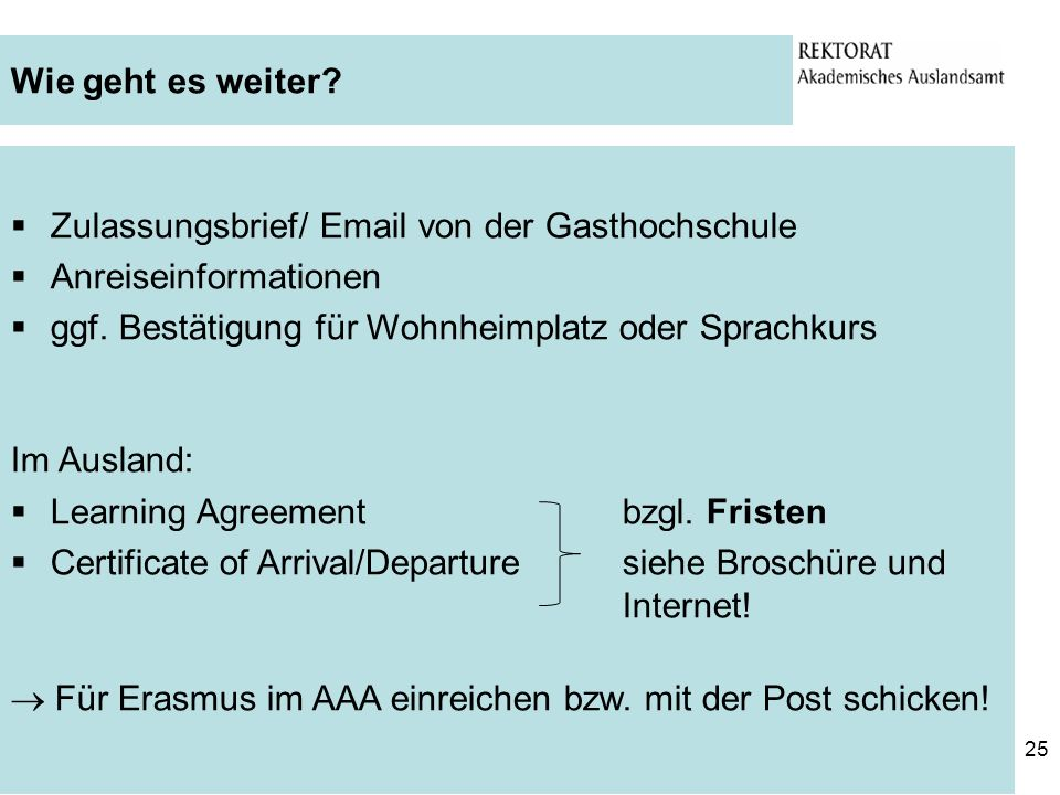 25 Zulassungsbrief/ Email von der Gasthochschule Anreiseinformationen ggf. Bestätigung für Wohnheimplatz oder Sprachkurs Im Ausland: Learning Agreemen