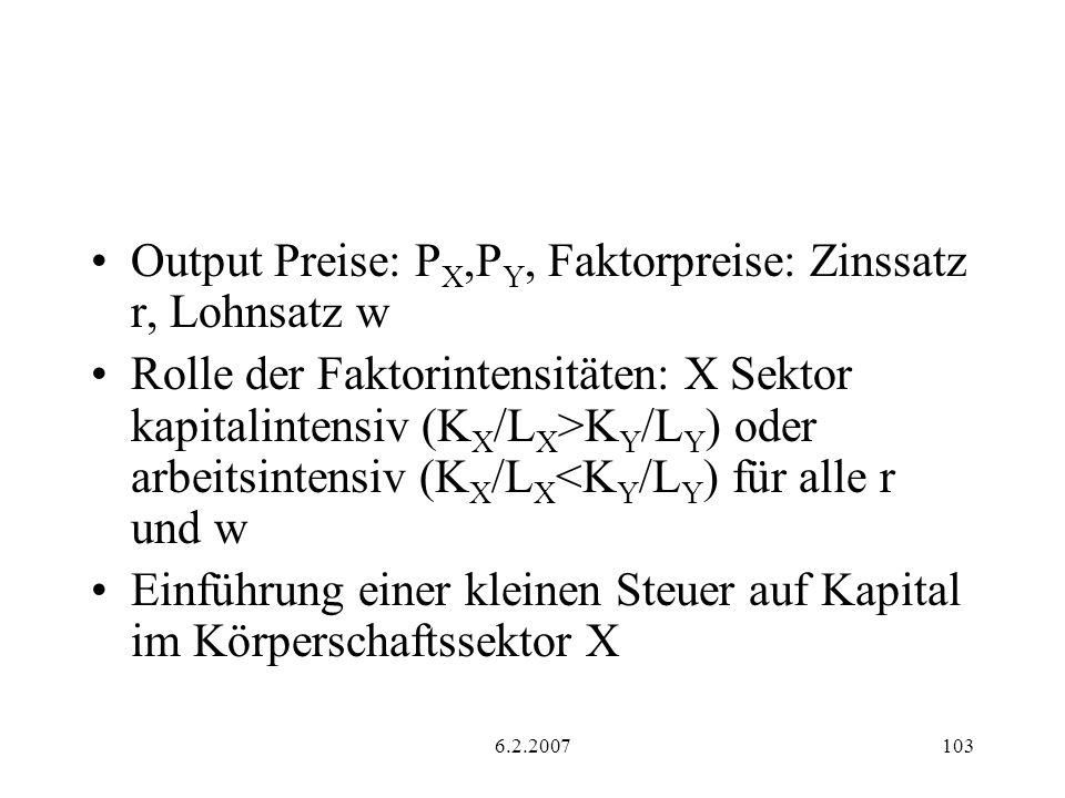 6.2.2007103 Output Preise: P X,P Y, Faktorpreise: Zinssatz r, Lohnsatz w Rolle der Faktorintensitäten: X Sektor kapitalintensiv (K X /L X >K Y /L Y ) oder arbeitsintensiv (K X /L X <K Y /L Y ) für alle r und w Einführung einer kleinen Steuer auf Kapital im Körperschaftssektor X