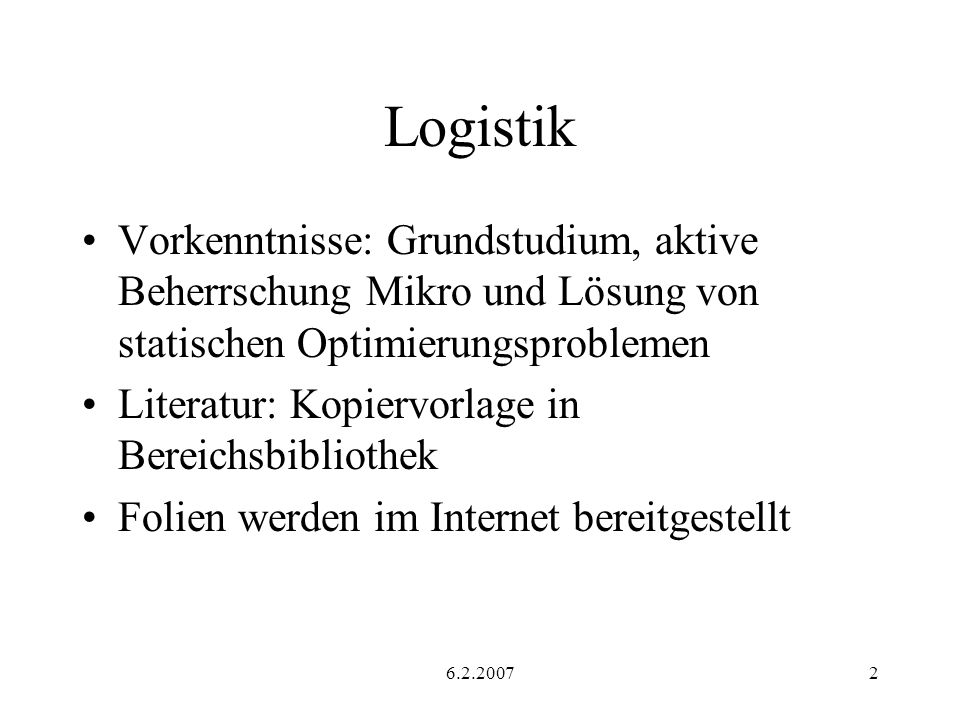 6.2.20072 Logistik Vorkenntnisse: Grundstudium, aktive Beherrschung Mikro und Lösung von statischen Optimierungsproblemen Literatur: Kopiervorlage in