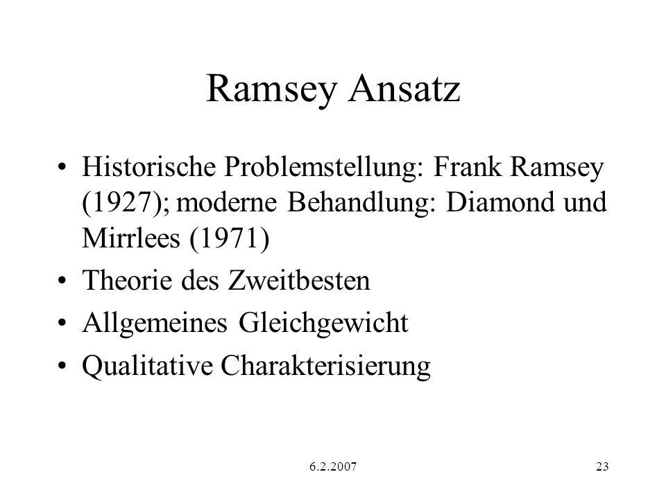 6.2.200723 Ramsey Ansatz Historische Problemstellung: Frank Ramsey (1927); moderne Behandlung: Diamond und Mirrlees (1971) Theorie des Zweitbesten Allgemeines Gleichgewicht Qualitative Charakterisierung