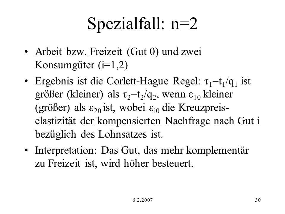 6.2.200730 Spezialfall: n=2 Arbeit bzw. Freizeit (Gut 0) und zwei Konsumgüter (i=1,2) Ergebnis ist die Corlett-Hague Regel: τ 1 =t 1 /q 1 ist größer (
