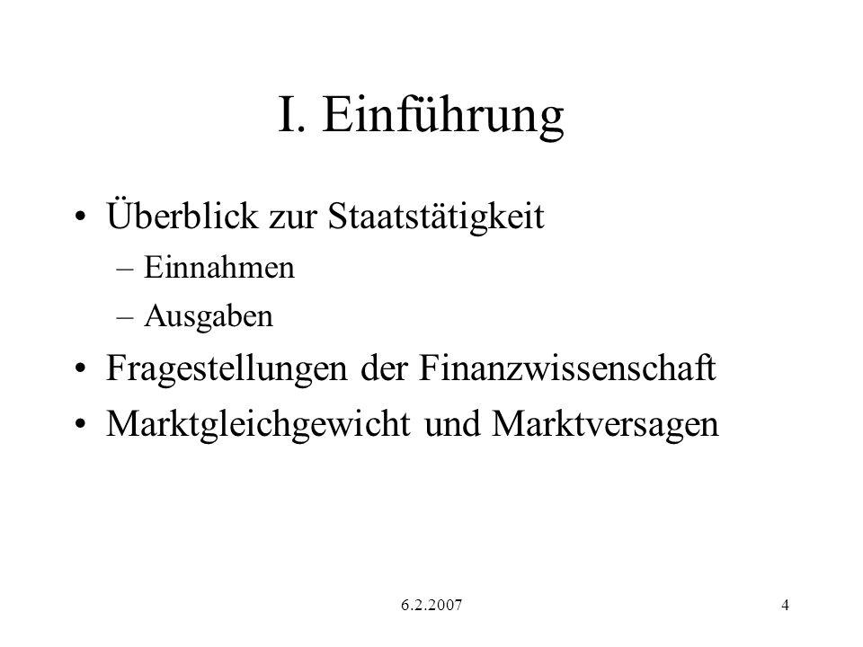 6.2.20074 I. Einführung Überblick zur Staatstätigkeit –Einnahmen –Ausgaben Fragestellungen der Finanzwissenschaft Marktgleichgewicht und Marktversagen