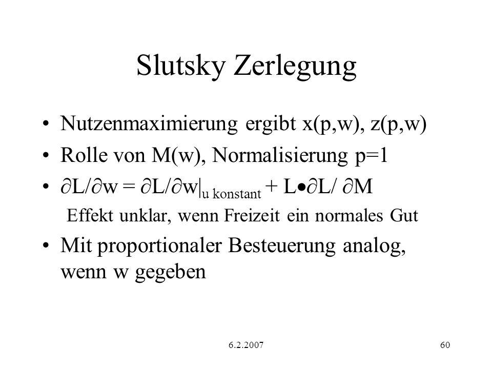 6.2.200760 Slutsky Zerlegung Nutzenmaximierung ergibt x(p,w), z(p,w) Rolle von M(w), Normalisierung p=1 L/ w = L/ w| u konstant + L L/ M Effekt unklar, wenn Freizeit ein normales Gut Mit proportionaler Besteuerung analog, wenn w gegeben