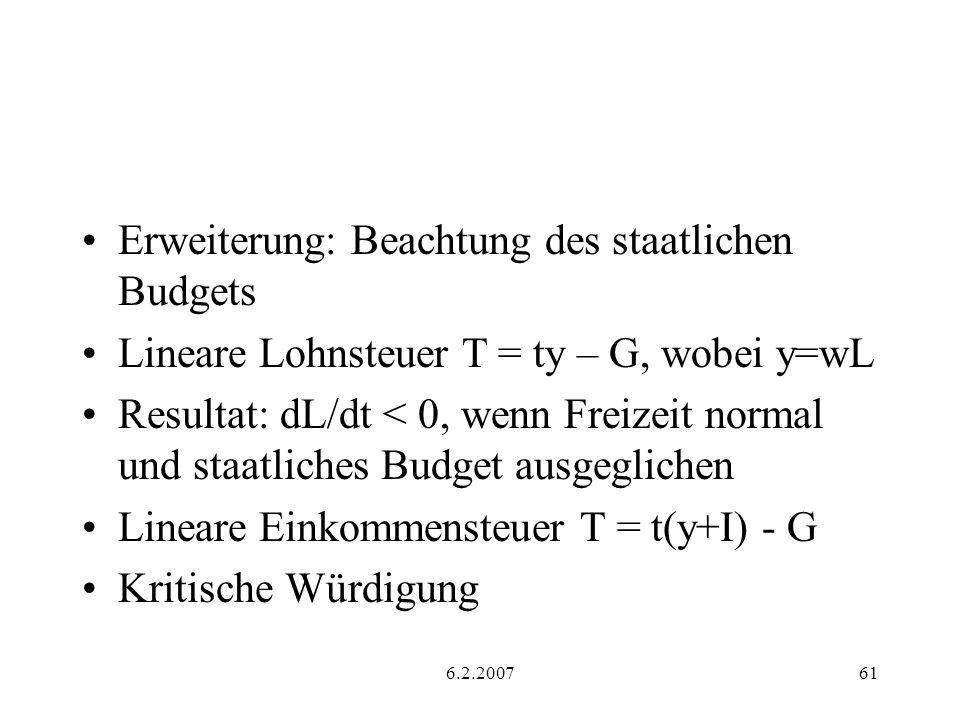 6.2.200761 Erweiterung: Beachtung des staatlichen Budgets Lineare Lohnsteuer T = ty – G, wobei y=wL Resultat: dL/dt < 0, wenn Freizeit normal und staatliches Budget ausgeglichen Lineare Einkommensteuer T = t(y+I) - G Kritische Würdigung