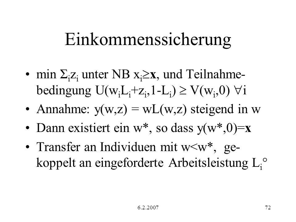 6.2.200772 Einkommenssicherung min Σ i z i unter NB x i x, und Teilnahme- bedingung U(w i L i +z i,1-L i ) V(w i,0) i Annahme: y(w,z) = wL(w,z) steigend in w Dann existiert ein w*, so dass y(w*,0)=x Transfer an Individuen mit w<w*, ge- koppelt an eingeforderte Arbeitsleistung L i °