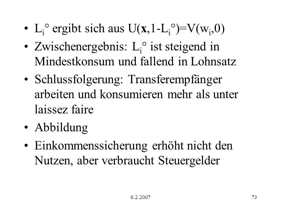 6.2.200773 L i ° ergibt sich aus U(x,1-L i °)=V(w i,0) Zwischenergebnis: L i ° ist steigend in Mindestkonsum und fallend in Lohnsatz Schlussfolgerung: Transferempfänger arbeiten und konsumieren mehr als unter laissez faire Abbildung Einkommenssicherung erhöht nicht den Nutzen, aber verbraucht Steuergelder