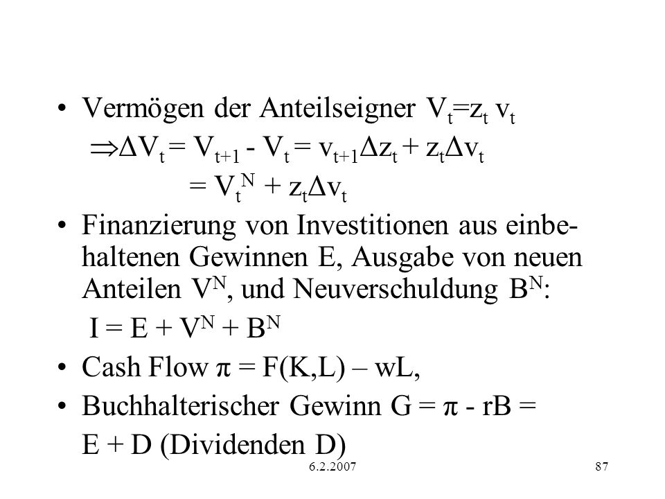 6.2.200787 Vermögen der Anteilseigner V t =z t v t ΔV t = V t+1 - V t = v t+1 Δz t + z t Δv t = V t N + z t Δv t Finanzierung von Investitionen aus einbe- haltenen Gewinnen E, Ausgabe von neuen Anteilen V N, und Neuverschuldung B N : I = E + V N + B N Cash Flow π = F(K,L) – wL, Buchhalterischer Gewinn G = π - rB = E + D (Dividenden D)
