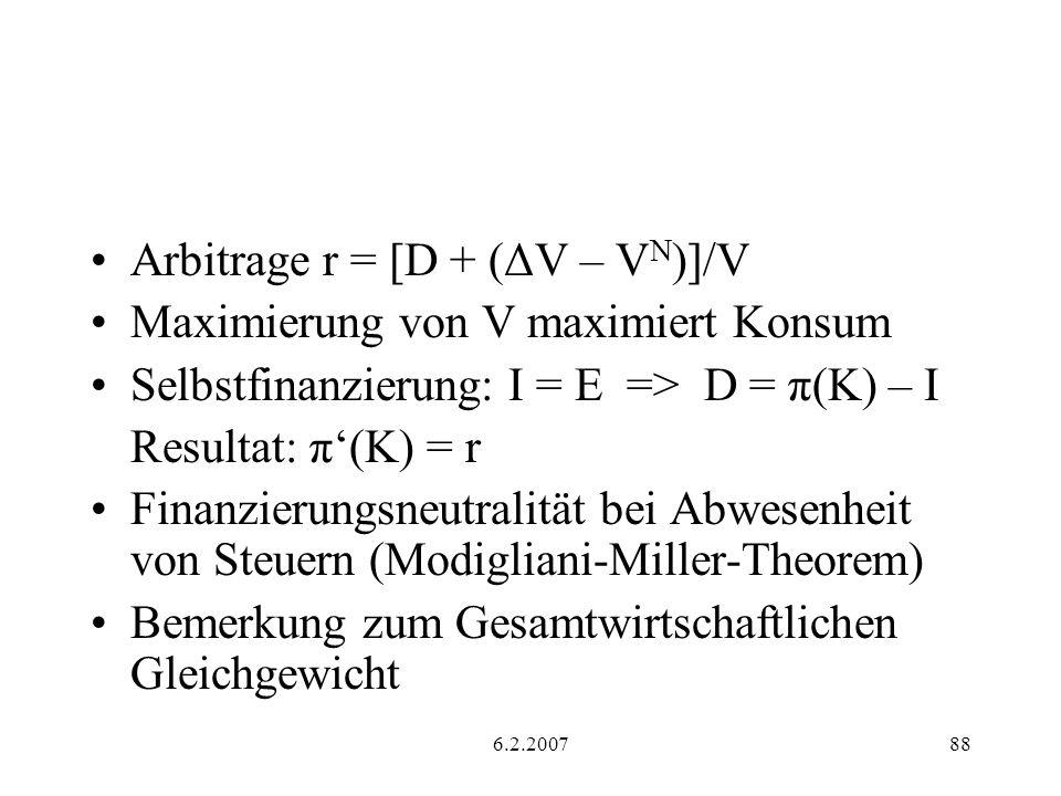 6.2.200788 Arbitrage r = [D + (ΔV – V N )]/V Maximierung von V maximiert Konsum Selbstfinanzierung: I = E => D = π(K) – I Resultat: π(K) = r Finanzierungsneutralität bei Abwesenheit von Steuern (Modigliani-Miller-Theorem) Bemerkung zum Gesamtwirtschaftlichen Gleichgewicht