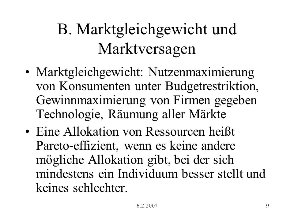 6.2.20079 B. Marktgleichgewicht und Marktversagen Marktgleichgewicht: Nutzenmaximierung von Konsumenten unter Budgetrestriktion, Gewinnmaximierung von
