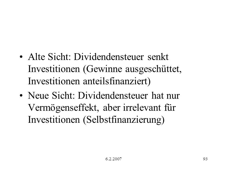 6.2.200793 Alte Sicht: Dividendensteuer senkt Investitionen (Gewinne ausgeschüttet, Investitionen anteilsfinanziert) Neue Sicht: Dividendensteuer hat nur Vermögenseffekt, aber irrelevant für Investitionen (Selbstfinanzierung)