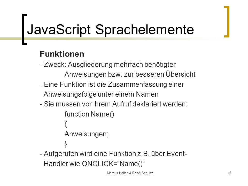 16Marcus Haller & René Schulze JavaScript Sprachelemente Funktionen - Zweck: Ausgliederung mehrfach benötigter Anweisungen bzw. zur besseren Übersicht