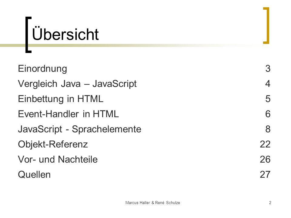 3Marcus Haller & René Schulze Einordnung clientseitige Programmiersprache gemeinsame Entwicklung von Sun & Netscape Ende 95 – parallel zu Java – unter Codename: LiveScript V1 fest in Netscape Navigator 2 eingebaut – einzig NS konnte JS interpretieren & ausführen 1996 Nav 3 – JS Fassung 1.1 erweitert durch Sun & Netscape - V 1.2 + neue Event-Handler Detailverbesserungen - V1.3 V 1.4 wurde übersprungen V 1.5 & 2005 in Mozilla erstmals V 1.6