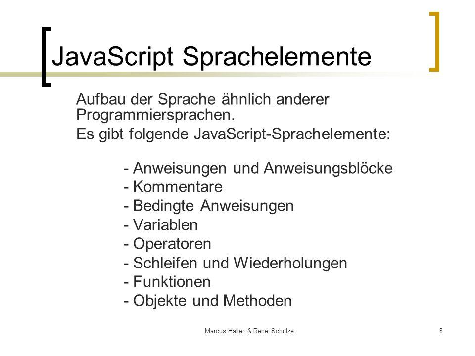 8Marcus Haller & René Schulze JavaScript Sprachelemente Aufbau der Sprache ähnlich anderer Programmiersprachen. Es gibt folgende JavaScript-Sprachelem