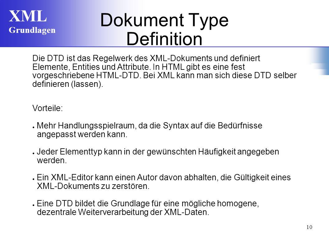 XML Grundlagen 10 Die DTD ist das Regelwerk des XML-Dokuments und definiert Elemente, Entities und Attribute. In HTML gibt es eine fest vorgeschrieben