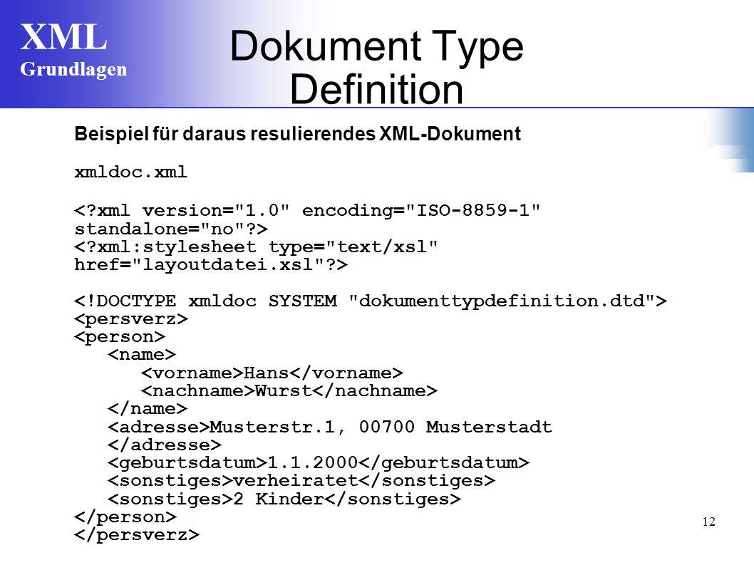XML Grundlagen 12 Beispiel für daraus resulierendes XML-Dokument xmldoc.xml Hans Wurst Musterstr.1, 00700 Musterstadt 1.1.2000 verheiratet 2 Kinder Dokument Type Definition
