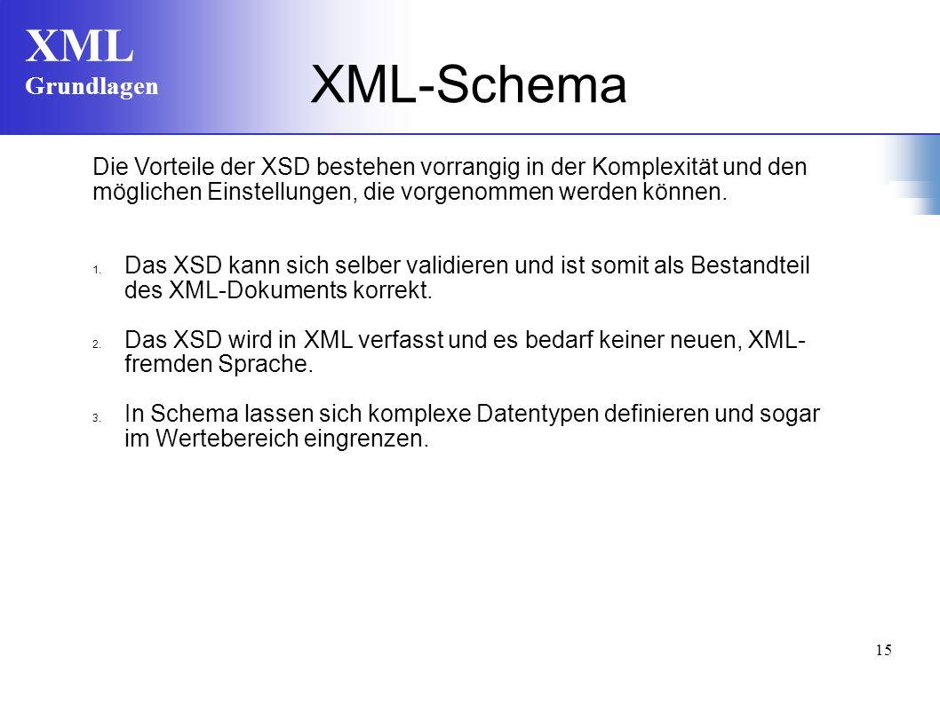 XML Grundlagen 15 Die Vorteile der XSD bestehen vorrangig in der Komplexität und den möglichen Einstellungen, die vorgenommen werden können.