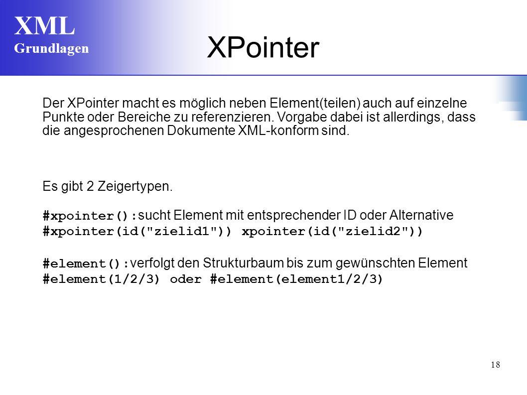 XML Grundlagen 18 Der XPointer macht es möglich neben Element(teilen) auch auf einzelne Punkte oder Bereiche zu referenzieren. Vorgabe dabei ist aller