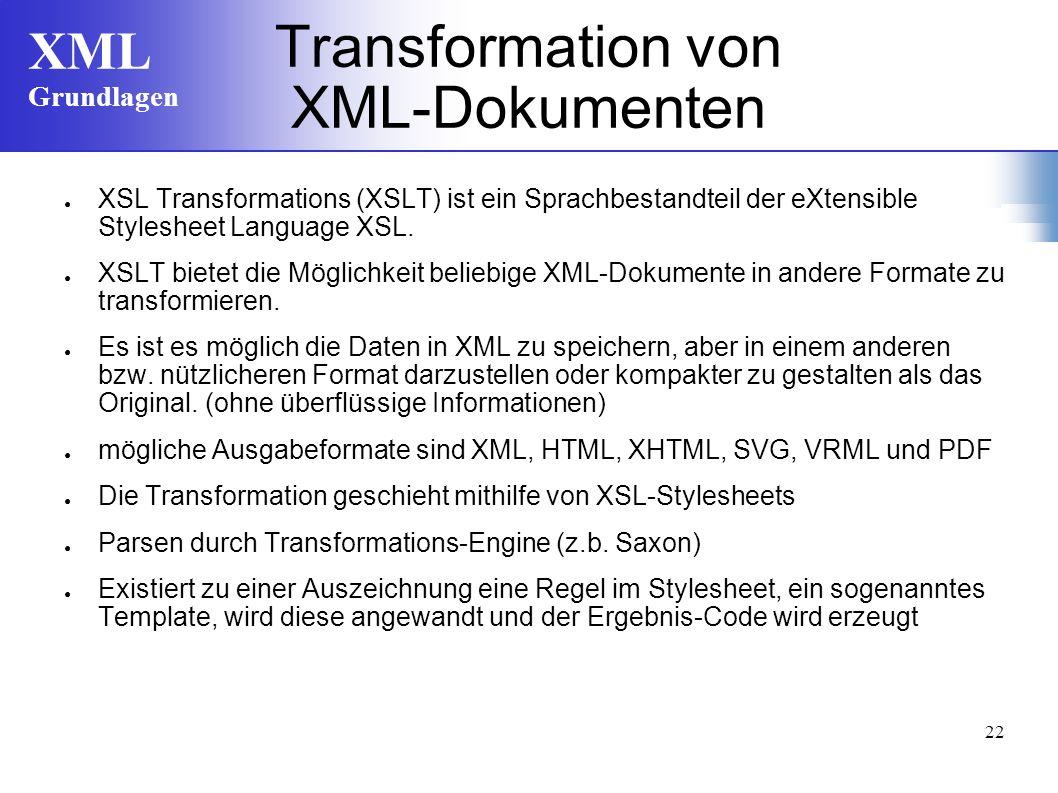 XML Grundlagen 22 Transformation von XML-Dokumenten XSL Transformations (XSLT) ist ein Sprachbestandteil der eXtensible Stylesheet Language XSL. XSLT