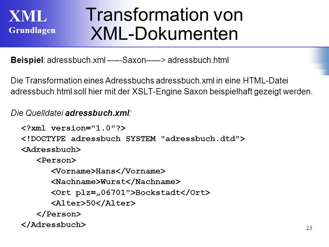 XML Grundlagen 23 Transformation von XML-Dokumenten Beispiel: adressbuch.xml –-–-Saxon–-–-> adressbuch.html Die Transformation eines Adressbuchs adressbuch.xml in eine HTML-Datei adressbuch.html soll hier mit der XSLT-Engine Saxon beispielhaft gezeigt werden.