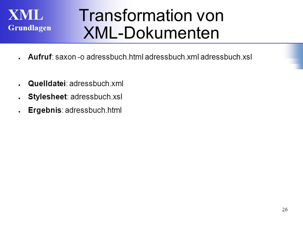 XML Grundlagen 26 Aufruf: saxon -o adressbuch.html adressbuch.xml adressbuch.xsl Quelldatei: adressbuch.xml Stylesheet: adressbuch.xsl Ergebnis: adressbuch.html Transformation von XML-Dokumenten