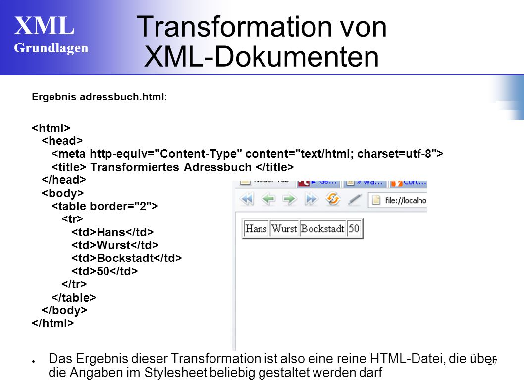 XML Grundlagen 27 Transformation von XML-Dokumenten Ergebnis adressbuch.html: Transformiertes Adressbuch Hans Wurst Bockstadt 50 Das Ergebnis dieser Transformation ist also eine reine HTML-Datei, die über die Angaben im Stylesheet beliebig gestaltet werden darf