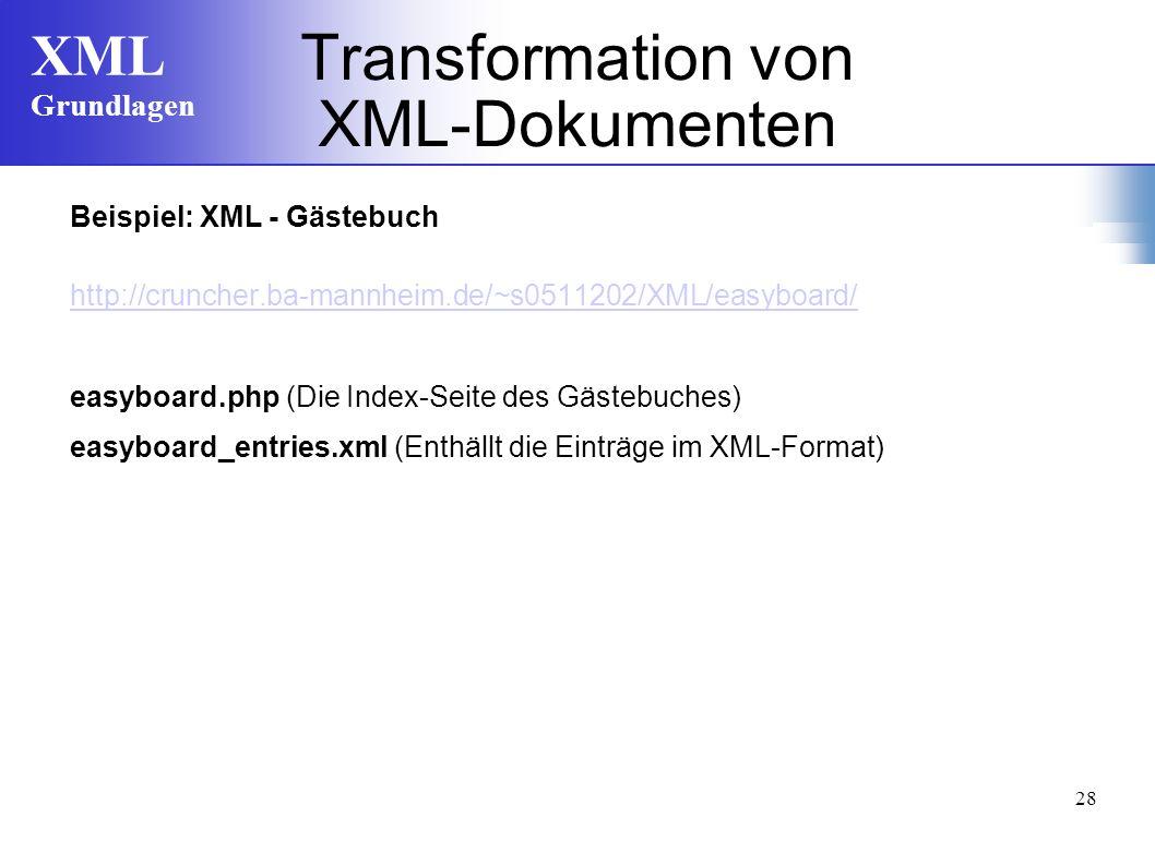 XML Grundlagen 28 Transformation von XML-Dokumenten Beispiel: XML - Gästebuch http://cruncher.ba-mannheim.de/~s0511202/XML/easyboard/ easyboard.php (Die Index-Seite des Gästebuches) easyboard_entries.xml (Enthällt die Einträge im XML-Format)