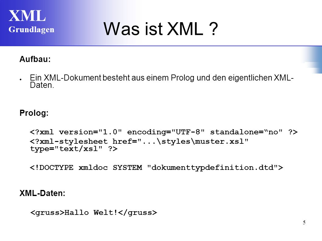 XML Grundlagen 5 Was ist XML ? Aufbau: Ein XML-Dokument besteht aus einem Prolog und den eigentlichen XML- Daten. Prolog: XML-Daten: Hallo Welt!