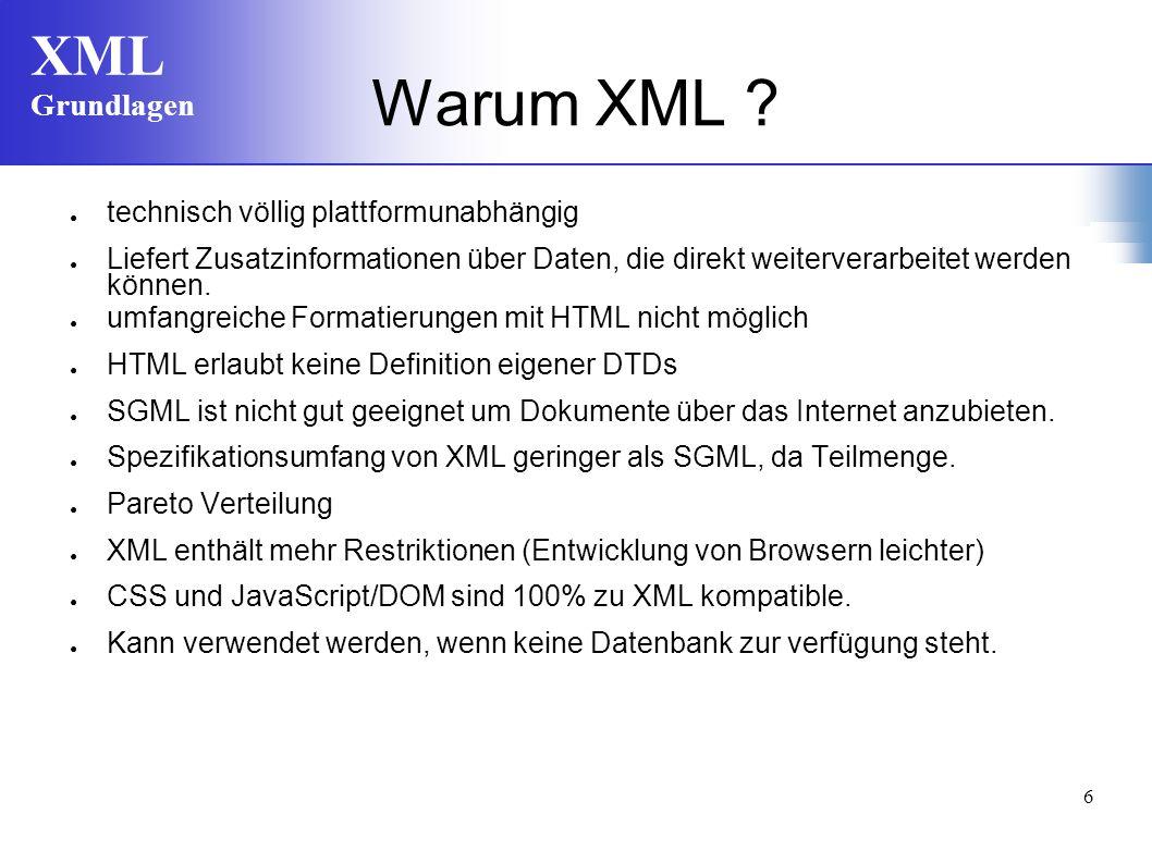 XML Grundlagen 6 Warum XML ? technisch völlig plattformunabhängig Liefert Zusatzinformationen über Daten, die direkt weiterverarbeitet werden können.