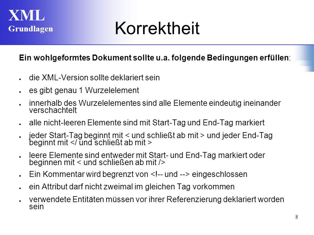 XML Grundlagen 8 Korrektheit Ein wohlgeformtes Dokument sollte u.a. folgende Bedingungen erfüllen: die XML-Version sollte deklariert sein es gibt gena