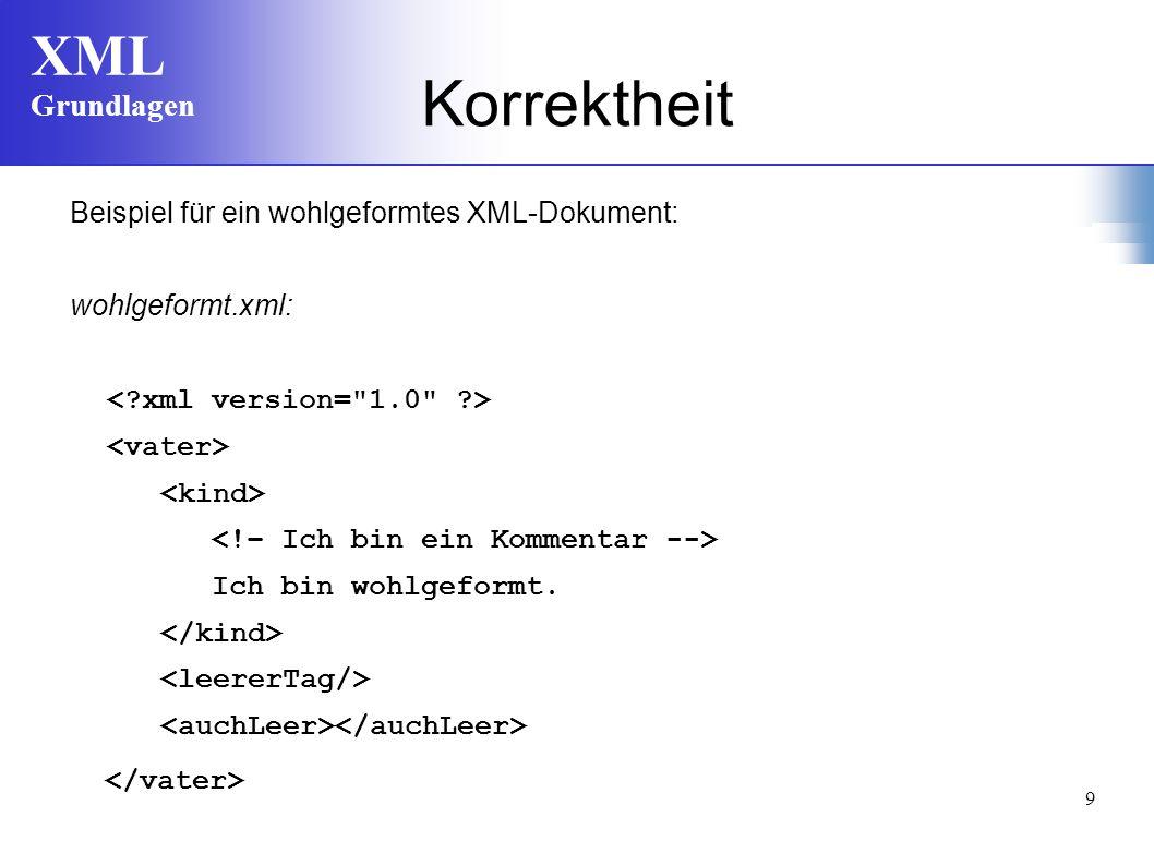 XML Grundlagen 9 Korrektheit Beispiel für ein wohlgeformtes XML-Dokument: wohlgeformt.xml: Ich bin wohlgeformt.