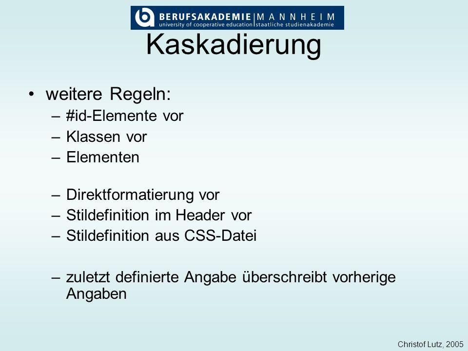 Christof Lutz, 2005 Kaskadierung weitere Regeln: –#id-Elemente vor –Klassen vor –Elementen –Direktformatierung vor –Stildefinition im Header vor –Stil