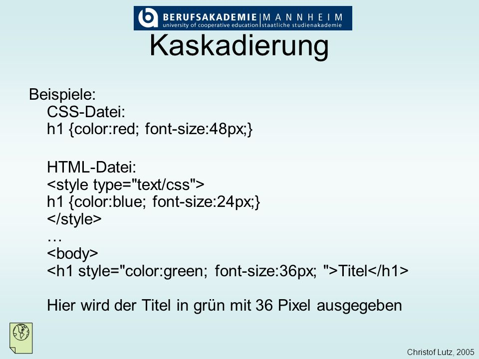 Christof Lutz, 2005 Kaskadierung Beispiele: CSS-Datei: h1 {color:red; font-size:48px;} HTML-Datei: h1 {color:blue; font-size:24px;} … Titel Hier wird