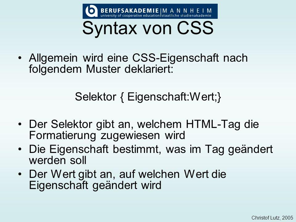 Christof Lutz, 2005 Syntax von CSS Allgemein wird eine CSS-Eigenschaft nach folgendem Muster deklariert: Selektor { Eigenschaft:Wert;} Der Selektor gi